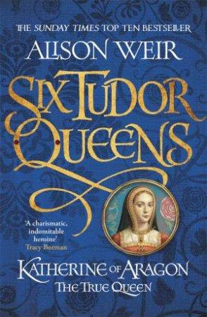 Katherine Of Aragon, The True Queen