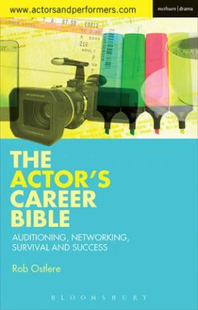Actor's Career Bible: Auditioning, Networking, Survival & Success by Rob Ostlere