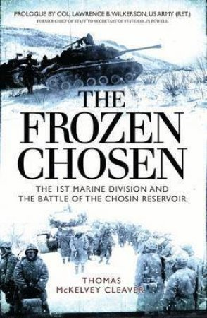 The Frozen Chosen: The 1st Marine Division And The Battle Of The Chosin Reservoir by Thomas McKelvey