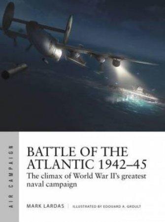 Battle Of The Atlantic 1942-45 by Mark Lardas