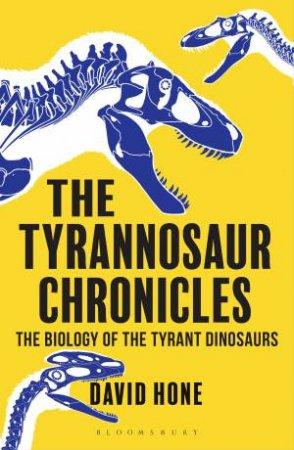 Tyrannosaur Chronicles: The Biology Of The Tyrant Dinosaurs