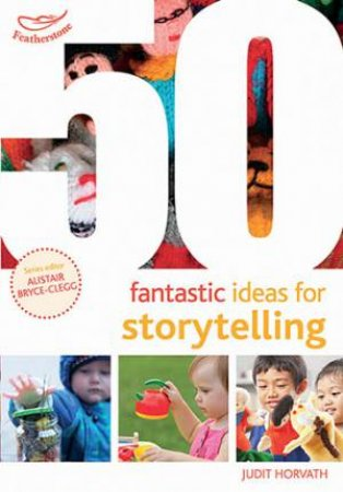50 Fantastic Ideas For Storytelling by Judit Horvath & Alistair Bryce-Clegg