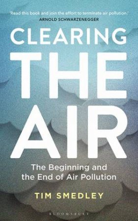 Clearing The Air: The Beginning And The End Of Air Pollution by Tim Smedley