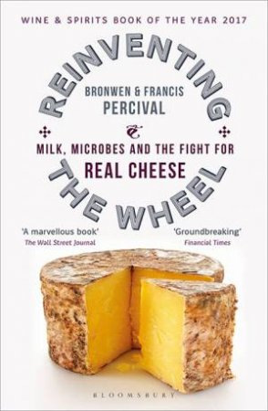 Reinventing The Wheel: Milk, Microbes And The Fight For Real Cheese by Bronwen Percival & Francis Percival