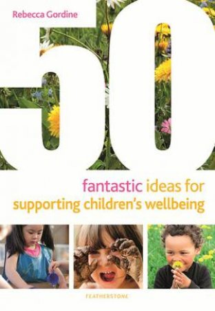 50 Fantastic Ideas For Supporting Children's Wellbeing by Rebecca Gordine
