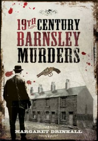 19th Century Barnsley Murders by MARGARET DRINKALL
