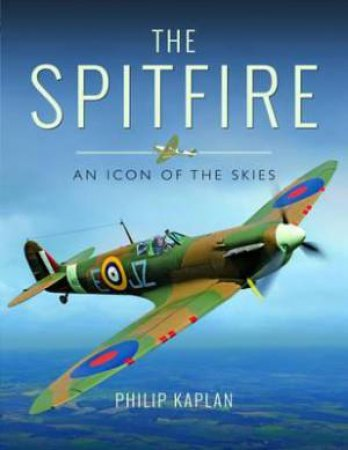 Spitfire: An Icon Of The Skies by PHILIP KAPLAN