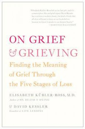 On Grief and Grieving: Finding the Meaning of Grief Through the Five Stages of Loss by Elisabeth Kubler-Ross & David kessler