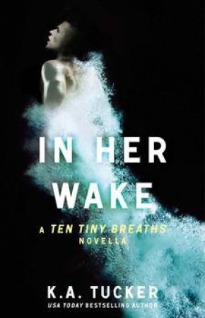 In Her Wake: A Ten Tiny Breaths Novella by K.A. Tucker
