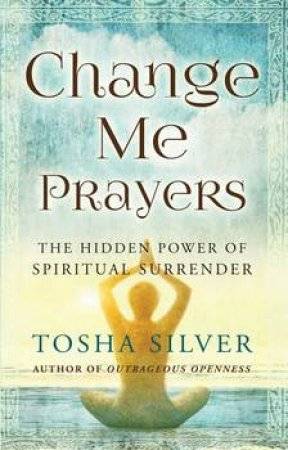 Change Me Prayers: The Hidden Power of Spiritual Surrender by Tosha Silver