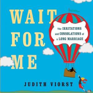 Wait for Me: And Other Poems About the Irritations and Consolations of  a Long Marriage by Judith Viorst