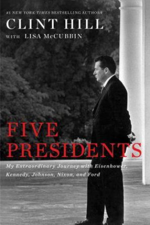 Five Presidents: My Extraordinary Journey With Eisenhower, Kennedy, Johnson, Nixon, And Ford by Clint Hill & Lisa Mccubbin