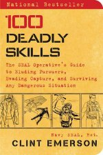 100 Deadly Skills The SEAL Operatives Guide To Eluding Pursuers Evading Capture And Surviving Any Dangerous Situation