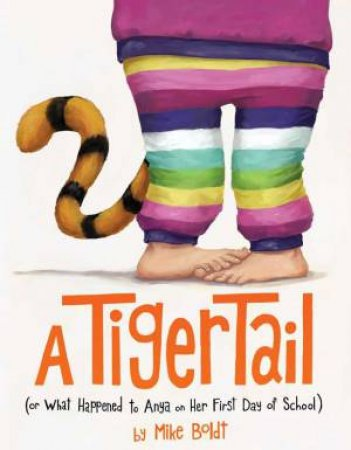 A Tiger Tail: (Or What Happened To Anya On Her First Day Of School) by Mike Boldt