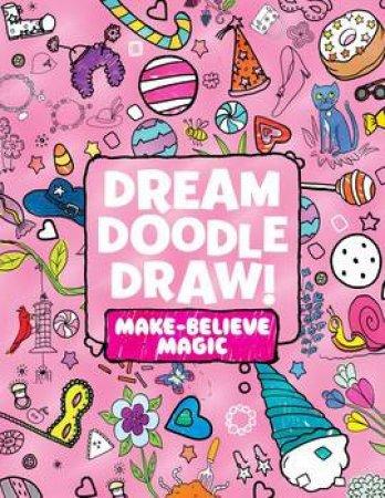 Dream Doodle Draw! Make-Believe Magic: Sweet Treats; Dress-Up Time; Grow, Garden, Grow by Various