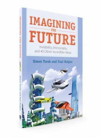 Imagining The Future: Invisibility, Immortality And 40 Other Incredible Ideas by Paul Holper & Simon Torok