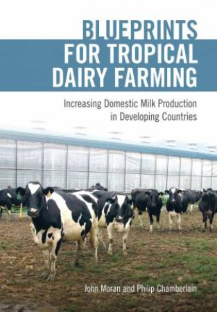 Blueprints For Tropical Dairy Farming: Increasing Domestic Milk Production In Developing Countries by John Moran & Philip Chamberlain