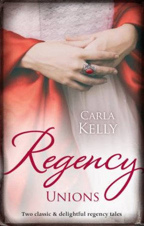 Regency Unions/Marriage Of Mercy/Marrying The Captain by Carla Kelly