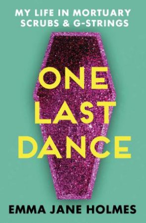 One Last Dance: My Life In Mortuary Scrubs And G-strings by Emma Jane Holmes
