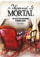 Wound Is Mortal Story of the Assassination of Abraham Lincoln