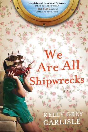 We Are All Shipwrecks by Kelly Grey Carlisle