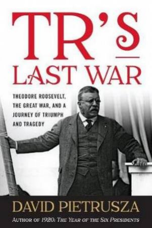 TR's Last War by David Pietrusza