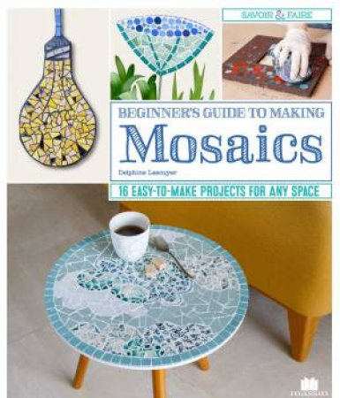 Beginner's Guide To Making Mosaics: 16 Easy-To-Make Projects For Any Space by Delphine Lescuyer