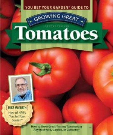 You Bet Your Garden Guide To Growing Great Tomatoes, Second Edition by Mike Mcgrath