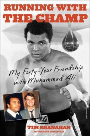 Running With The Champ: My Forty-Year Friendship With Muhammad Ali by Tim Shanahan