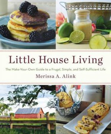 Little House Living: The Make-Your-Own Guide to a Frugal, Simple, and Self-Sufficient Life by Merissa A. Alink