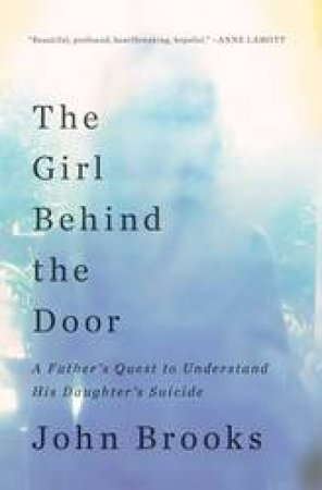 The Girl Behind the Door: A Father's Quest to Understand His Daughter's Suicide by John Brooks