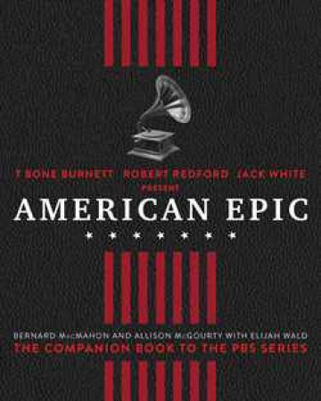 American Epic: When Music Gave America Her Voice by Elijah Wald & Bernard McMahon