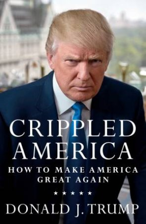 Crippled America: How to Make America Great Again by Donald J. Trump