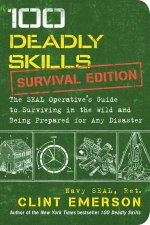 100 Deadly Skills Survival Edition The SEAL Operatives Guide To Surviving In The Wild And Being Prepared For Any Disaster