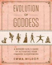 Evolution Of Goddess A Modern Girls Guide To Activating Your Feminine Superpowers