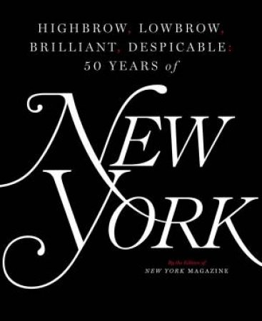 Highbrow, Lowbrow, Brilliant, Despicable: Fifty Years Of New York Magazine by Various