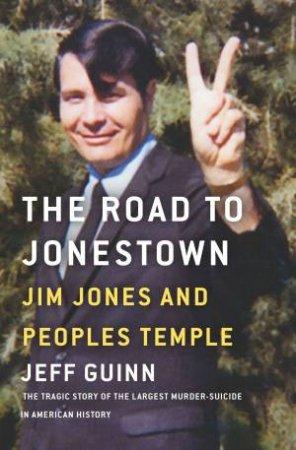 Road To Jonestown: Jim Jones And Peoples Temple by Jeff Guinn