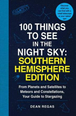 100 Things To See In The Southern Night Sky: From Planets And Satellitesto Meteors And Constellations, Your Guide To Stargazing