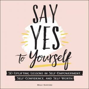 Say Yes To Yourself: 50+ Uplifting Lessons In Self-Empowerment, Self-Confidence, And Self-Worth by Molly Burford