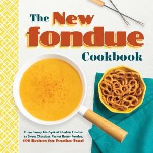 The New Fondue Cookbook: From Savory Ale-Spiked Cheddar Fondue to Sweet Chocolate Peanut Butter Fondue, 100 Recipes For Fondue Fun! by Various