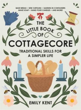 The Little Book Of Cottagecore: Traditional Skills For A Simpler Life by Emily Kent