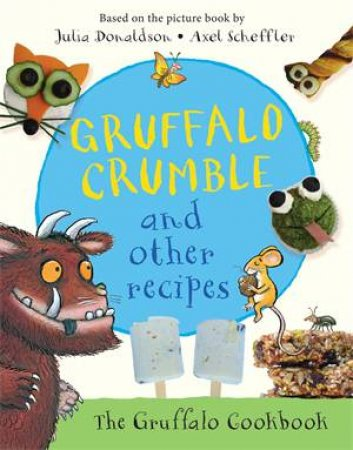 Gruffalo Crumble And Other Recipes by Julia Donaldson & Axel Scheffler