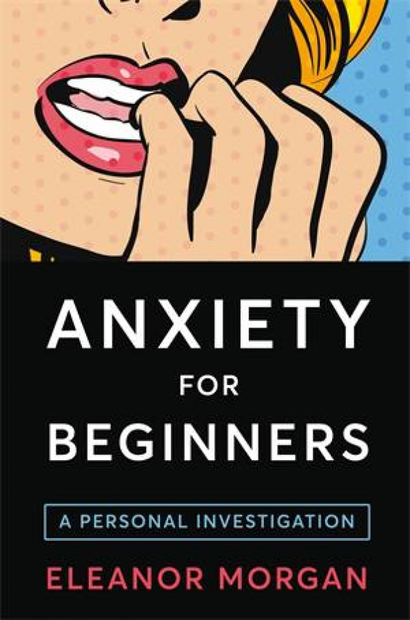 Anxiety For Beginners by Eleanor Morgan [Paperback]