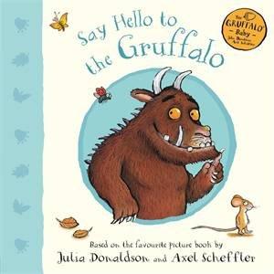 Say Hello To The Gruffalo by Julia Donaldson & Axel Scheffler