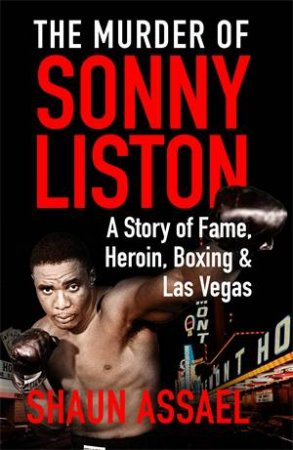 The Murder Of Sonny Liston: A Story Of Fame, Heroin, Boxing And Las Vegas by Shaun Assael