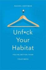 Unf*ck Your Habitat: You're Better Than Your Mess by Rachel Hoffman