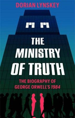 The Ministry Of Truth by Dorian Lynskey