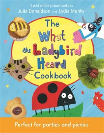 The What The Ladybird Heard Cookbook by Julia Donaldson & Lydia Monks