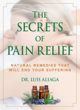 The Secrets Of Pain Relief: Natural Remedies That Will End Your Suffering by Luis Aliaga