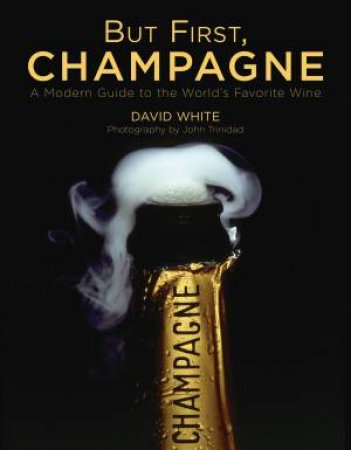 But First, Champagne: A Modern Guide To The Worlds Favourite Wine